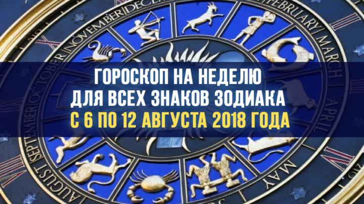 Гороскоп для всех знаков Зодиака на неделю с 6 по 12 августа 2018 года