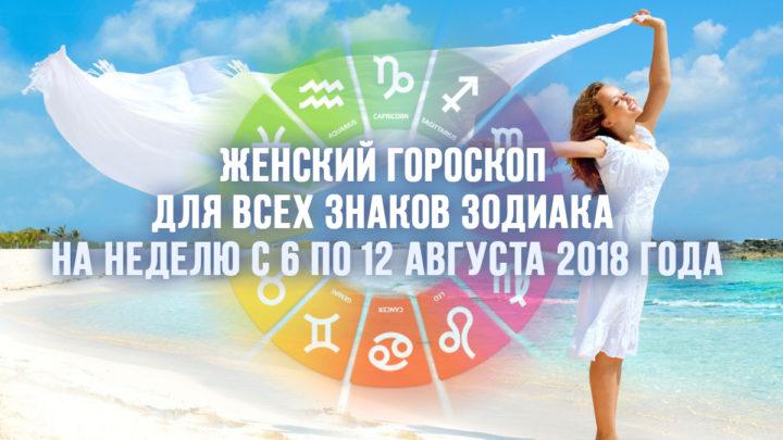 Женский гороскоп для всех знаков Зодиака на неделю с 6 по 12 августа 2018 года